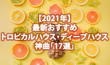 【2021年】最新おすすめトロピカルハウス・ディープハウス神曲「17選」(解説付き)